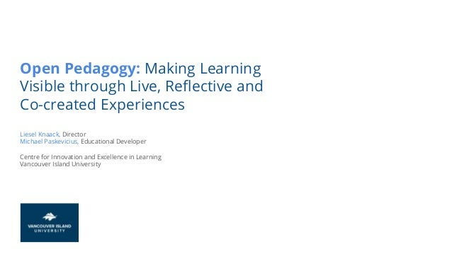 Open Pedagogy: Making Learning Visible through Live, Reflective and Co-created Experiences Liesel Knaack, Director Michael...