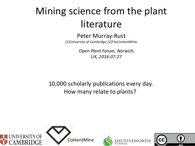 Mining science from the plant literature ContentMine Open Plant Forum, Norwich, UK, 2016-07-27 Peter Murray-Rust [1]Univer...
