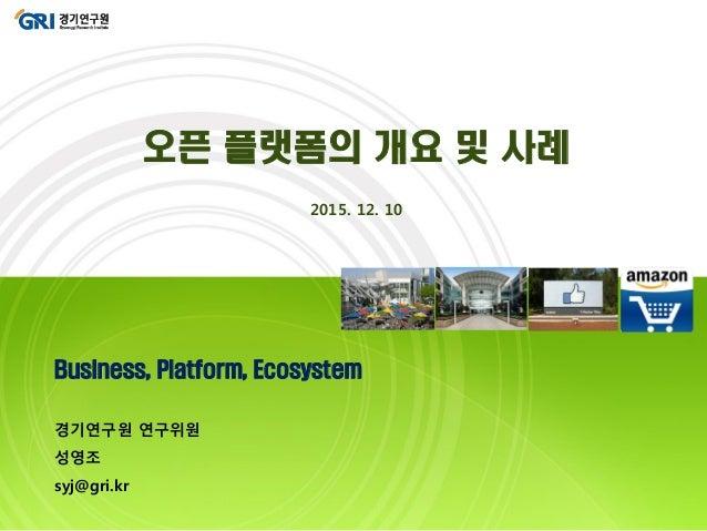 Business, Platform, Ecosystem 경기연구원 연구위원 성영조 syj@gri.kr 오픈 플랫폼의 개요 및 사례 2015. 12. 10