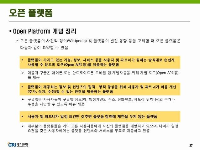 37  Open Platform 개념 정리  오픈 플랫폼의 사전적 정의(Wikipedia) 및 플랫폼의 발전 동향 등을 고려할 때 오픈 플랫폼은 다음과 같이 요약할 수 있음 오픈 플랫폼  플랫폼이 가지고 있는 기능...
