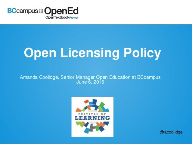Open Licensing Policy Amanda Coolidge, Senior Manager Open Education at BCcampus June 6, 2015 @acoolidge