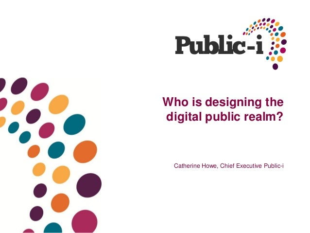 Who is designing thedigital public realm?Catherine Howe, Chief Executive Public-i