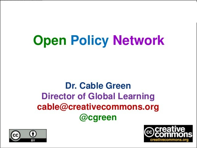Open Policy Network       Dr. Cable Green Director of Global Learningcable@creativecommons.org           @cgreen
