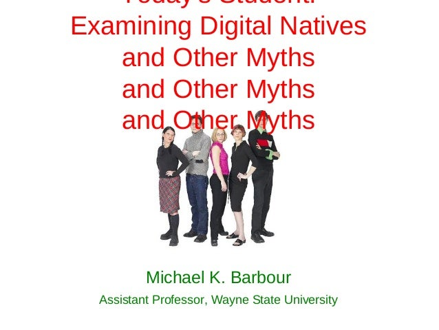 Todays Student:Examining Digital Natives   and Other Myths   and Other Myths   and Other Myths          Michael K. Barbour...