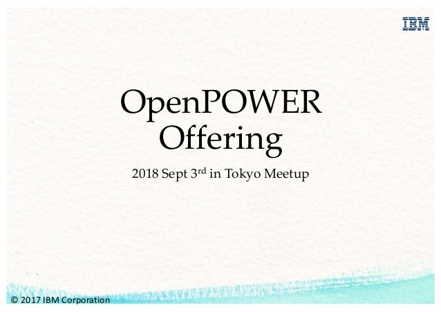 OpenPOWER Offering 2018 Sept 3rd in Tokyo Meetup ©	2017	IBM	Corporation