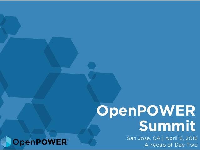 OpenPOWER Summit San Jose, CA | April 6, 2016 A recap of Day Two