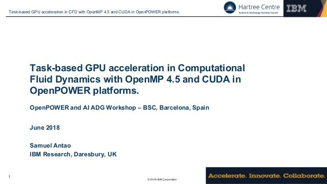 © 2018 IBM Corporation Task-based GPU acceleration in CFD with OpenMP 4.5 and CUDA in OpenPOWER platforms. 1 Task-based GP...