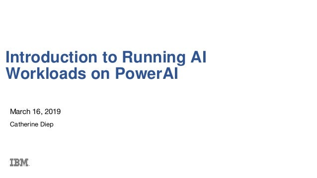 March 16, 2019 Catherine Diep Introduction to Running AI Workloads on PowerAI