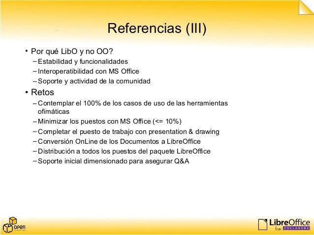 Referencias (III) • Por qué LibO y no OO? –Estabilidad y funcionalidades –Interoperatibilidad con MS Office –Soporte y act...