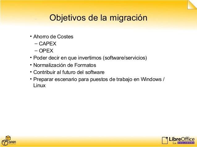 Objetivos de la migración • Ahorro de Costes – CAPEX – OPEX • Poder decir en que invertimos (software/servicios) • Normali...