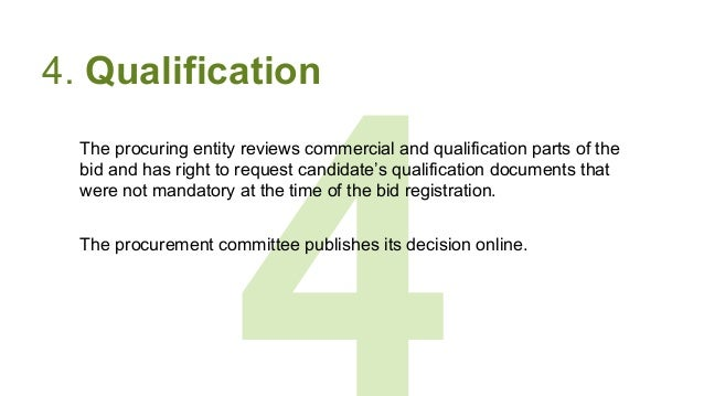 4 4. Qualification The procuring entity reviews commercial and qualification parts of the bid and has right to request can...