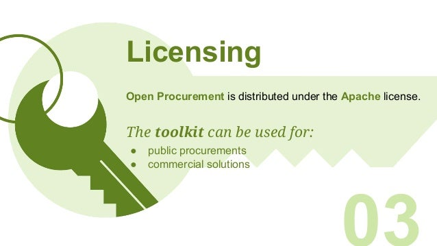 Licensing Open Procurement is distributed under the Apache license. The toolkit can be used for: ● public procurements ● c...