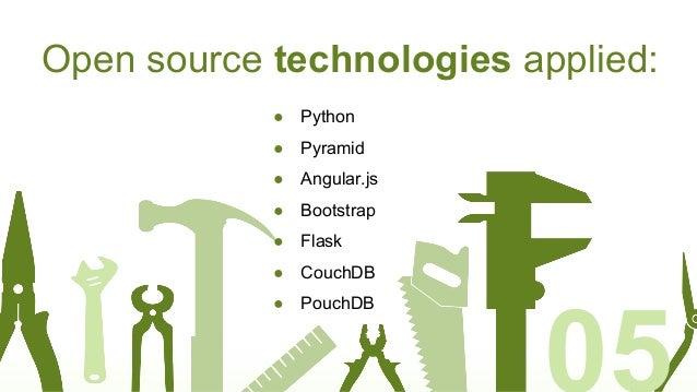 Open source technologies applied: ● Python ● Pyramid ● Angular.js ● Bootstrap ● Flask ● CouchDB ● PouchDB 05