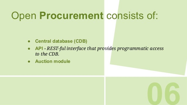 06 Open Procurement consists of: ● Central database (CDB) ● API - REST-ful interface that provides programmatic access to ...