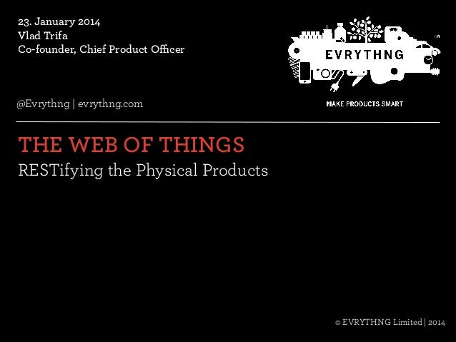 23. January 2014 Vlad Trifa Co-founder, Chief Product Officer  @Evrythng   evrythng.com  THE WEB OF THINGS   RESTifying t...