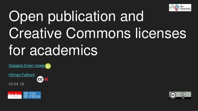 Open publication and Creative Commons licenses for academics Dasapta Erwin Irawan Hilman Fathoni 03.04.18