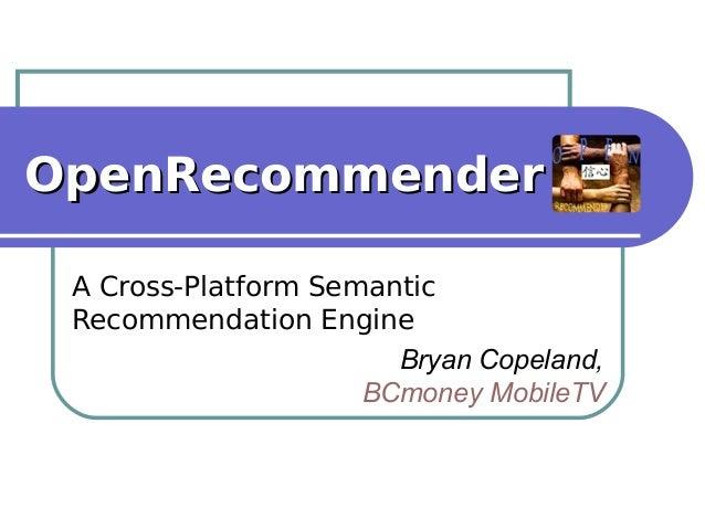 OpenRecommenderOpenRecommender A Cross-Platform Semantic Recommendation Engine Bryan Copeland, BCmoney MobileTV