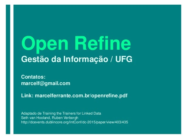 Open Refine Gestão da Informação / UFG Contatos: marcelf@gmail.com Link: marcelferrante.com.br/openrefine.pdf Adaptado de ...