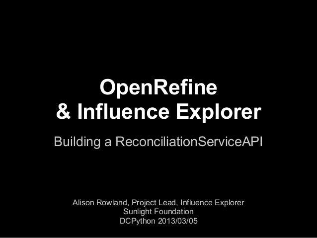OpenRefine& Influence ExplorerBuilding a ReconciliationServiceAPI   Alison Rowland, Project Lead, Influence Explorer      ...