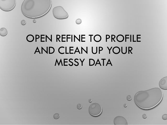 OPEN REFINE TO PROFILE AND CLEAN UP YOUR MESSY DATA