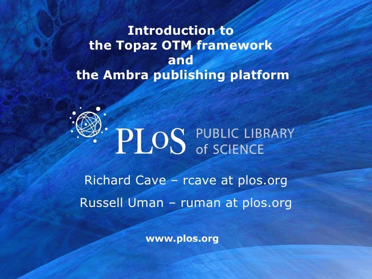 Introduction to  the Topaz OTM framework  and  the Ambra publishing platform Richard Cave – rcave at plos.org Russell Uman...