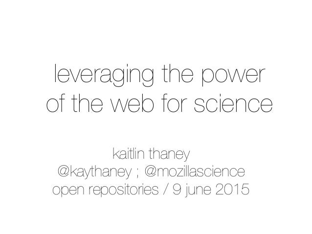 kaitlin thaney @kaythaney ; @mozillascience open repositories / 9 june 2015 leveraging the power of the web for science