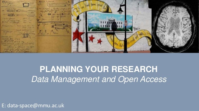 PLANNING YOUR RESEARCH Data Management and Open Access E: data-space@mmu.ac.uk