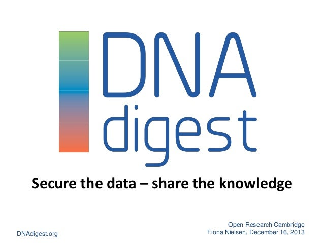 Secure the data – share the knowledge DNAdigest.org  Open Research Cambridge Fiona Nielsen, December 16, 2013