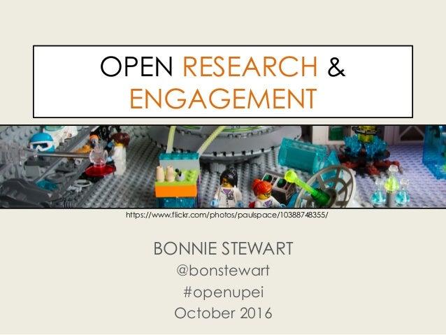 OPEN RESEARCH & ENGAGEMENT BONNIE STEWART @bonstewart #openupei October 2016 https://www.flickr.com/photos/paulspace/10388...