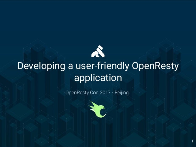 OpenResty Con 2017 - Beijing 1 Developing a user-friendly OpenResty application OpenResty Con 2017 - Beijing