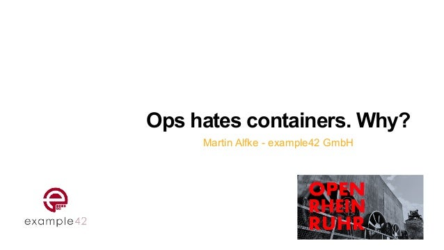 Ops hates containers. Why? Martin Alfke - example42 GmbH