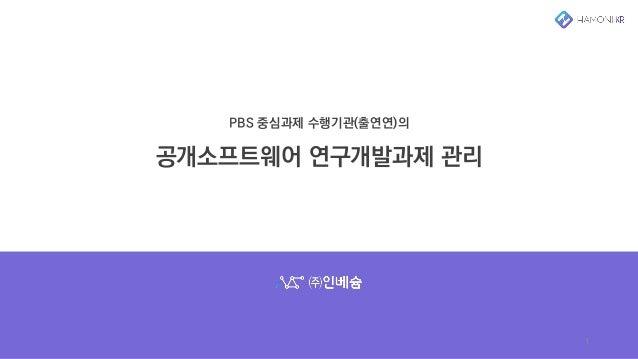 PBS 중심과제 수행기관(출연연)의 공개소프트웨어 연구개발과제 관리 1