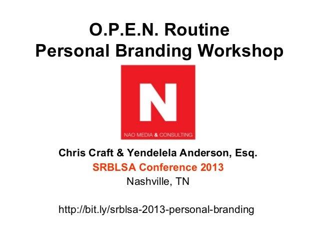 O.P.E.N. RoutinePersonal Branding Workshop  Chris Craft & Yendelela Anderson, Esq.        SRBLSA Conference 2013          ...