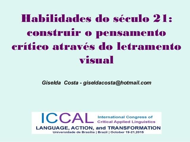 Habilidades do século 21: construir o pensamento crítico através do letramento visual Giselda Costa - giseldacosta@hotmail...