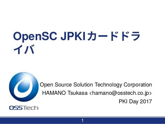 OpenSC JPKIカードドラ イバ Open Source Solution Technology Corporation HAMANO Tsukasa <hamano@osstech.co.jp> PKI Day 2017 1