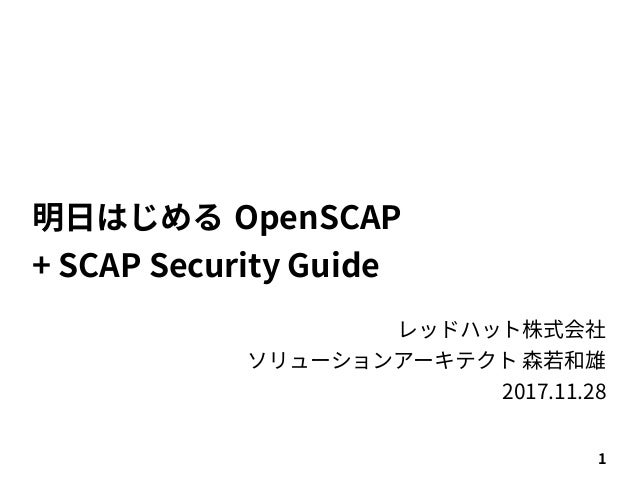 1 明日はじめる OpenSCAP + SCAP Security Guide レッドハット株式会社 ソリューションアーキテクト 森若和雄 2017.11.28