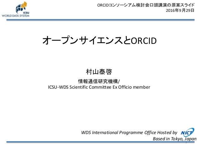 オープンサイエンスとORCID 村山泰啓 情報通信研究機構/ ICSU-WDS Scientific Committee Ex Officio member 1 WDS International Programme Office Hosted...