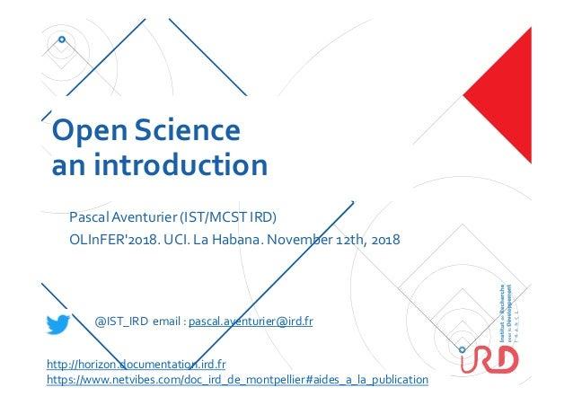 Open Science an introduction PascalAventurier (IST/MCST IRD) OLInFER'2018. UCI. La Habana. November 12th, 2018 @IST_IRD em...