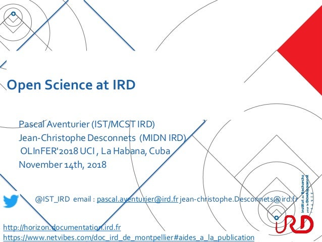Open Science at IRD PascalAventurier (IST/MCST IRD) Jean-Christophe Desconnets (MIDN IRD) OLInFER'2018 UCI , La Habana,Cub...