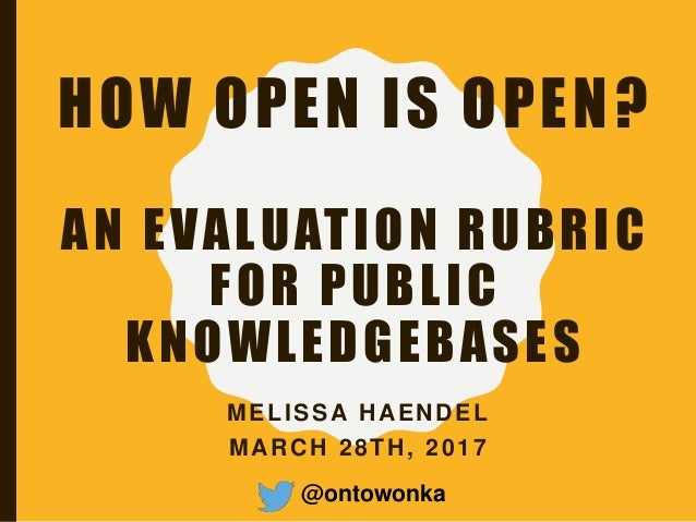 HOW OPEN IS OPEN? AN EVALUATION RUBRIC FOR PUBLIC KNOWLEDGEBASES MELISSA HAENDEL MARCH 28TH, 2017 @ontowonka