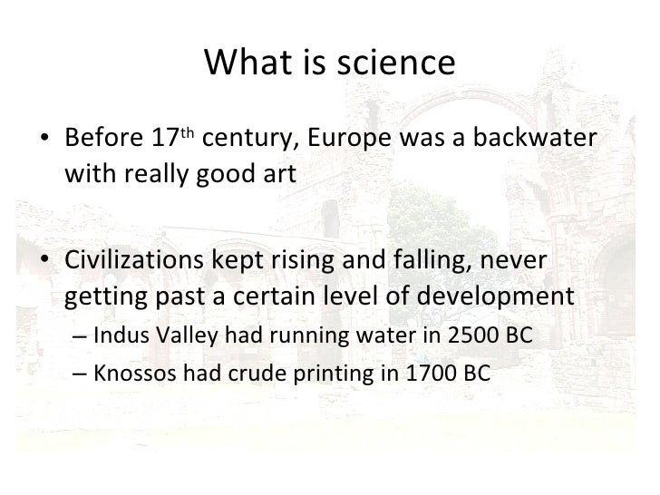 What is science <ul><li>Before 17 th  century, Europe was a backwater with really good art </li></ul><ul><li>Civilizations...