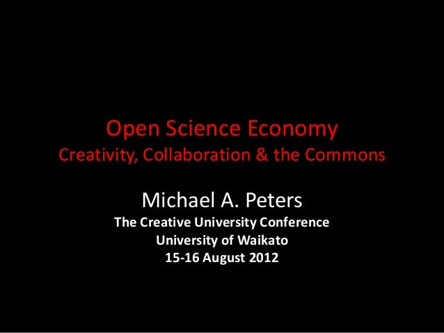 Open Science Economy Creativity, Collaboration & the Commons Michael A. Peters The Creative University Conference Universi...