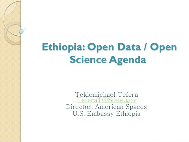 Ethiopia: Open Data / Open Science Agenda Teklemichael Tefera TeferaT@State.gov Director, American Spaces U.S. Embassy Eth...