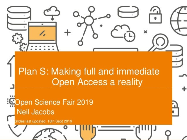 SCIENCE EUROPE I 19-9-2019 Plan S: Making full and immediate Open Access a reality Open Science Fair 2019 Neil Jacobs Slid...