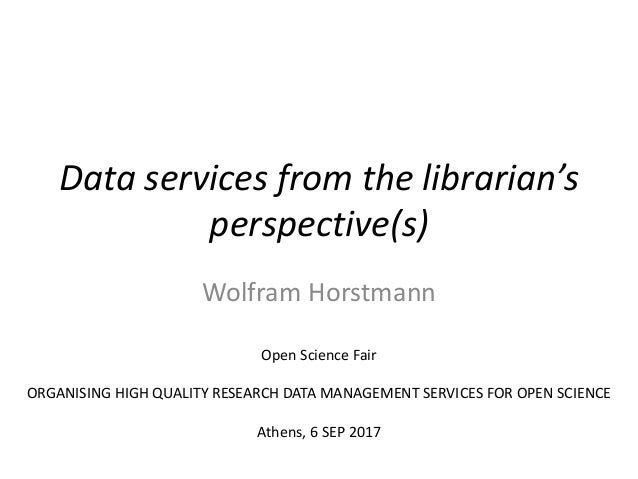 Data services from the librarian's perspective(s) Wolfram Horstmann Open Science Fair ORGANISING HIGH QUALITY RESEARCH DAT...