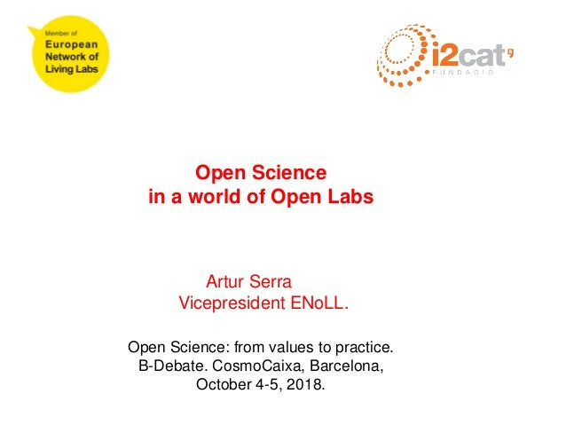 Open Science in a world of Open Labs Artur Serra Vicepresident ENoLL. Open Science: from values to practice. B-Debate. Cos...