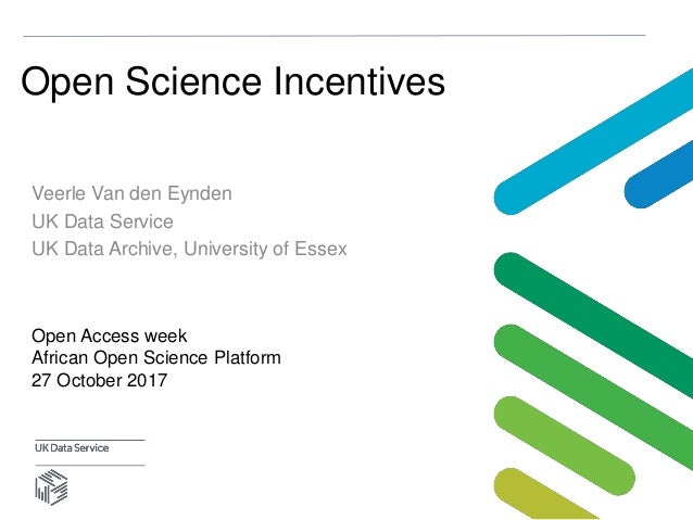 Open Science Incentives Veerle Van den Eynden UK Data Service UK Data Archive, University of Essex Open Access week Africa...