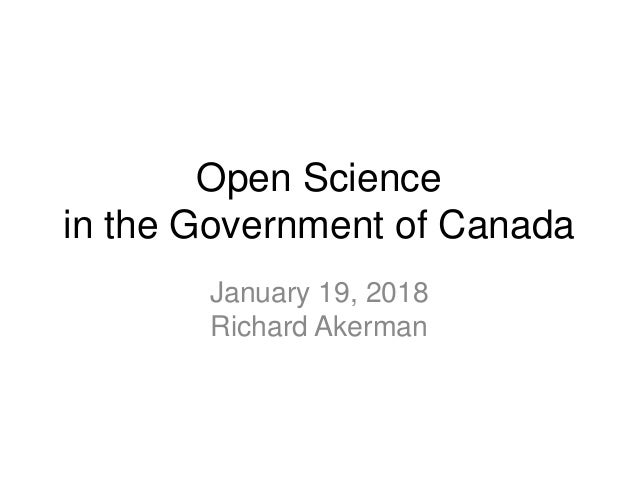 Open Science in the Government of Canada January 19, 2018 Richard Akerman