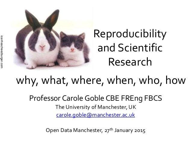 Reproducibility and Scientific Research Professor Carole Goble CBE FREng FBCS The University of Manchester, UK carole.gobl...