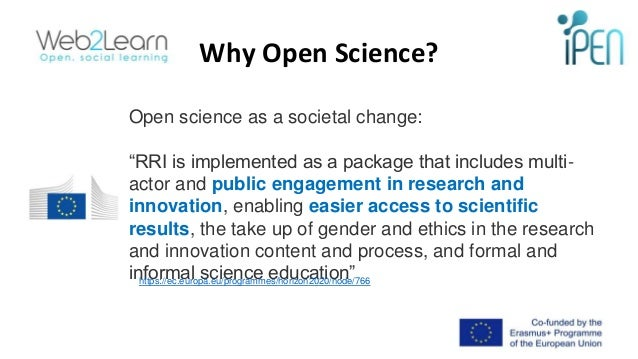 """Why Open Science? Open science as a societal change: """"RRI is implemented as a package that includes multi- actor and publi..."""